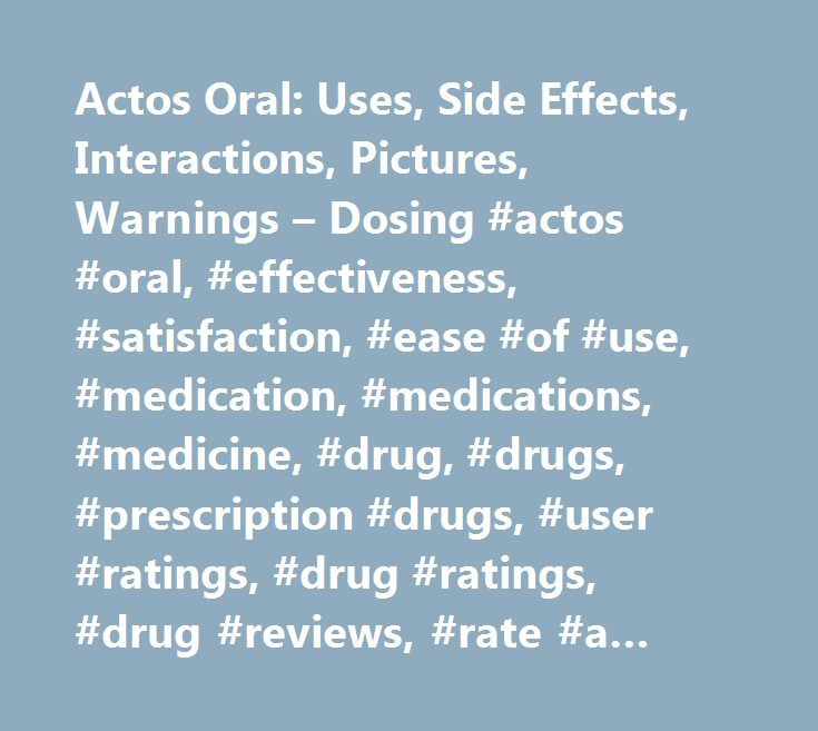 Actos Oral: Uses, Side Effects, Interactions, Pictures, Warnings – Dosing #actos #oral, #effectiveness, #satisfaction, #ease #of #use, #medication, #medications, #medicine, #drug, #drugs, #prescription #drugs, #user #ratings, #drug #ratings, #drug #reviews, #rate #a #drug, #treatment, #side #effects, #drug #interactions, #drug #information, #medical #information, #medical #advice, #warnings, #overdose, #drug #images, #over #the #counter, #indications, #precautions, #webmd…