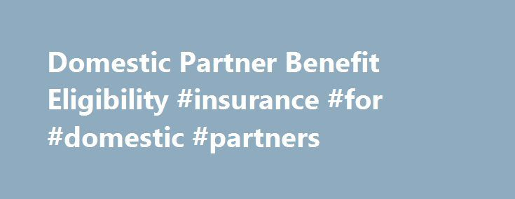 Domestic Partner Benefit Eligibility #insurance #for #domestic #partners http://autos.nef2.com/domestic-partner-benefit-eligibility-insurance-for-domestic-partners/  # Domestic Partner Benefit Eligibility: Defining Domestic Partners and Dependents Employers do not need to require documentation of domestic partner eligibility. If an employer does require documentation, it can either define their own requirements or rely on existing legal documentation such as domestic partner registrations…