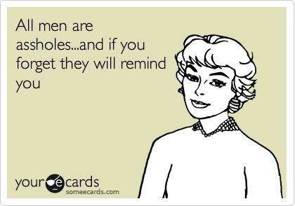 All men are assholes...and if you forget they will remind you.