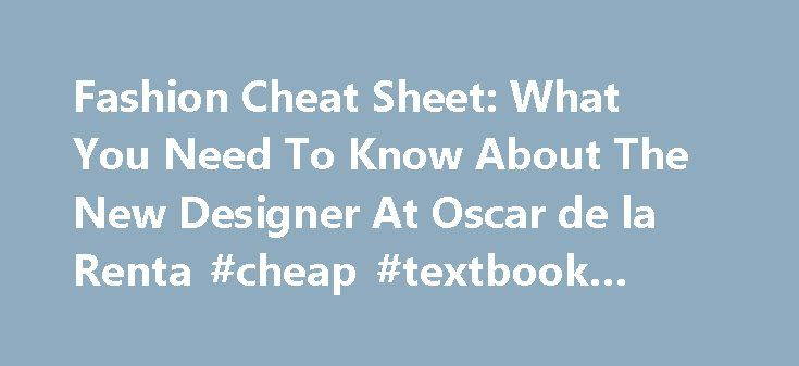 Fashion Cheat Sheet: What You Need To Know About The New Designer At Oscar de la Renta #cheap #textbook #rentals http://rental.nef2.com/fashion-cheat-sheet-what-you-need-to-know-about-the-new-designer-at-oscar-de-la-renta-cheap-textbook-rentals/  #renta de # Fashion Cheat Sheet: What You Need To Know About The New Designer At Oscar de la Renta Peter Copping: Sofia Sanchez Mauro Mongiello/Trunk Archive After months of speculation, Oscar de la Renta announced today that former Nina Ricci…
