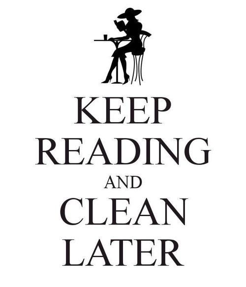 Keep reading and clean later.  Hmm... this might explain the condition of my house sometimes, but there are so many good books to read!