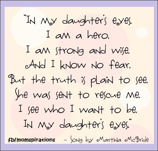 In my daughter's eyes, I am a hero. I am strong and wise, And I know no fer. But the truth is plain to see. She was sent to rescue me. I see who I want to be, In my daughter's eyes. -Song by Martina McBride
