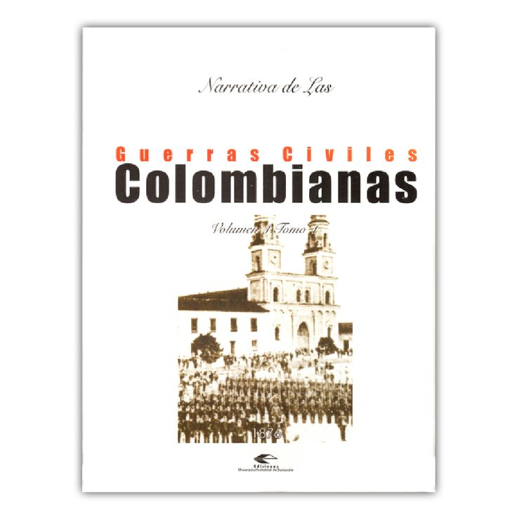 Narrativa de las guerras civiles colombianas. Volumen 4, Tomo 1: 1876  – Varios – Universidad Industrial de Santander www.librosyeditores.com Editores y distribuidores.