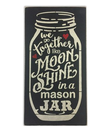 Another great find on #zulily! 'We Go Together Like Moonshine In A Mason Jar' Wall Sign #zulilyfinds