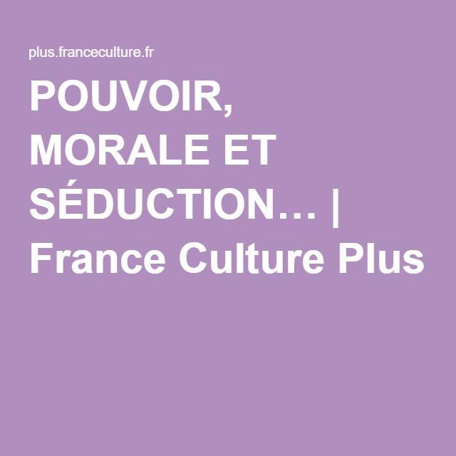 POUVOIR, MORALE ET SÉDUCTION… | France Culture Plus