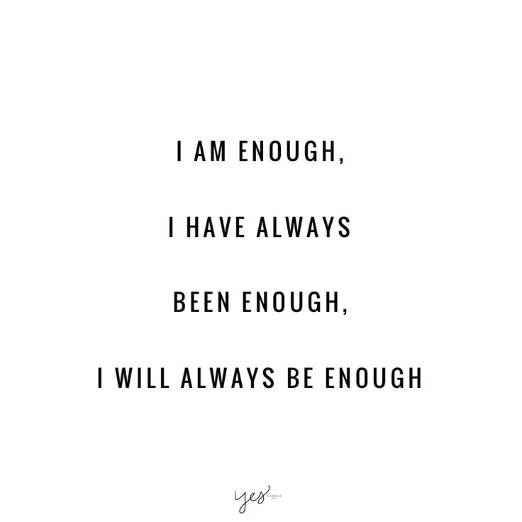 I am enough, I have always been enough, I will always be enough.