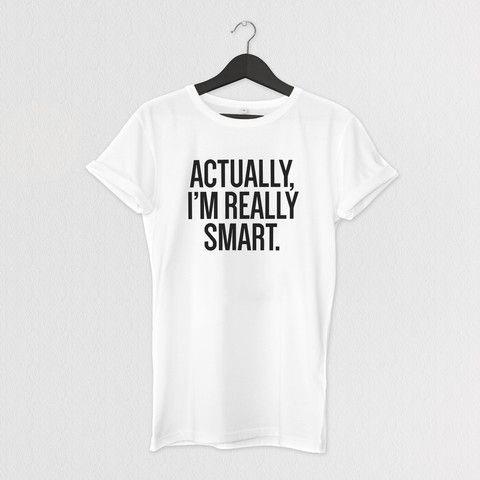 ACTUALLY, I'M REALLY SMART. TEE