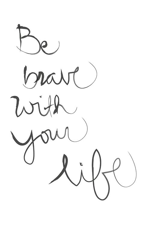 be brave with your life