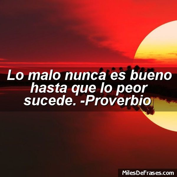 Lo malo nunca es bueno hasta que lo peor sucede. -Proverbio