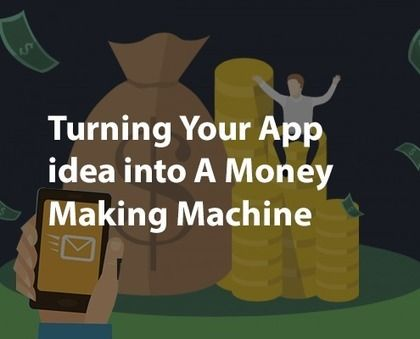 Turning Your #mobileapp idea into A Money Making Machine