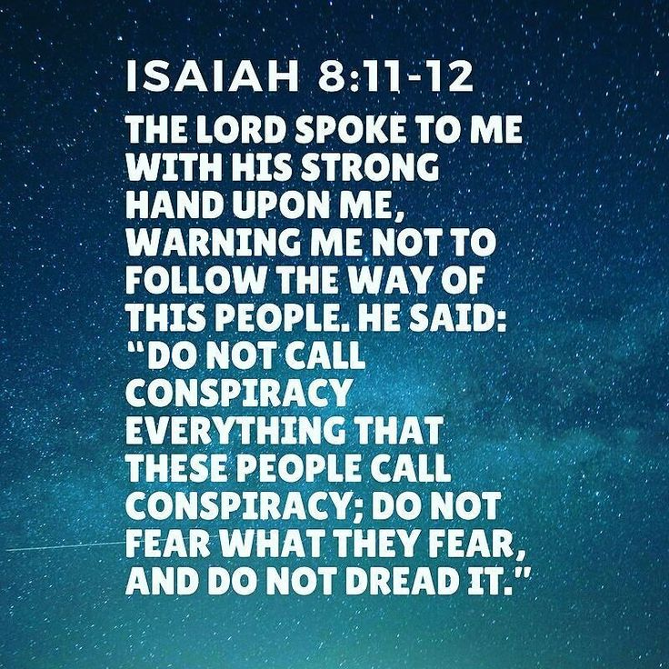 "Isaiah 8:11:12 The Lord spoke to me with His strong hand upon me warning me not to follow the way of this people. He said: ""Do not call conspiracy everything that these people call conspiracy; do not fear what they fear and do not dread it."""