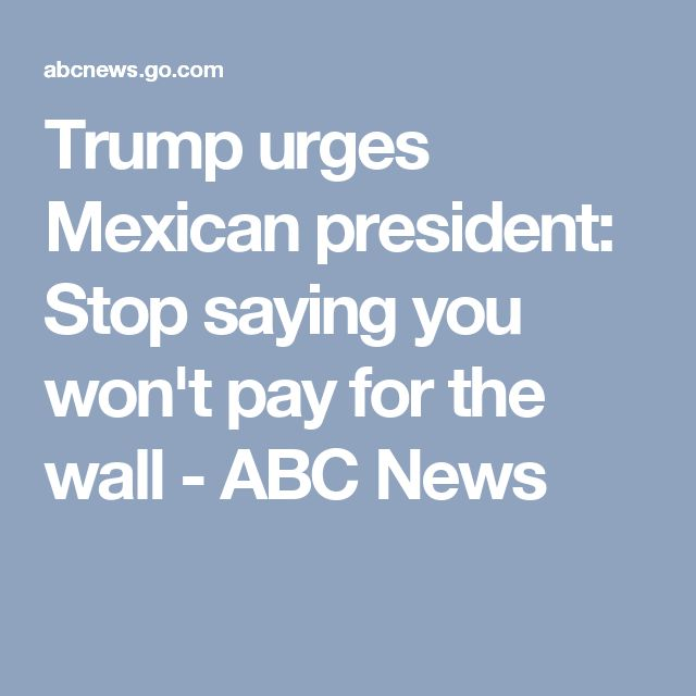 Trump urges Mexican president: Stop saying you won't pay for the wall - ABC News