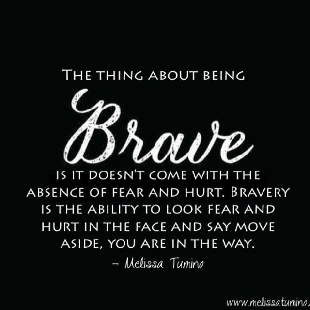 Bravery is the ability to look fear and hurt in the face and say move aside, you are in the way.: