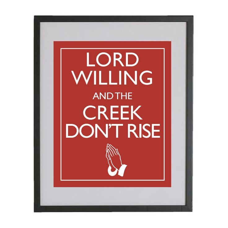 """LORD WILLING and the CREEK don't rise…depending where you were raised you might say, """"Crick"""""""