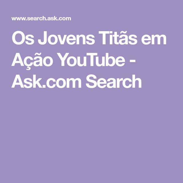 Os Jovens Titãs em Ação YouTube - Ask.com Search