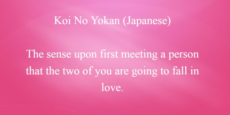 Koi No Yokan (Japanese)  The sense upon first meeting a person that the two of you are going to fall in love.