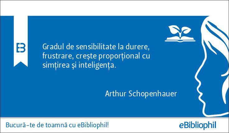 """""""Gradul de sensibilitate la durere, frustrare, creşte proporţional cu simţirea şi inteligenţa."""" Arthur Schopenhauer"""