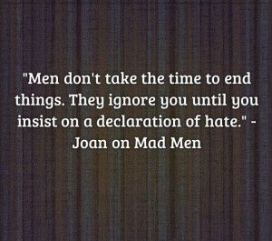 Great quote from Joan from Mad Men Quote About men and relationships...true story!