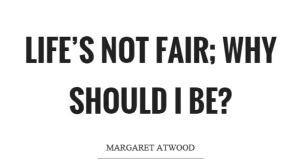 """Life's not fair; why should I be?"" — Margaret Atwood"