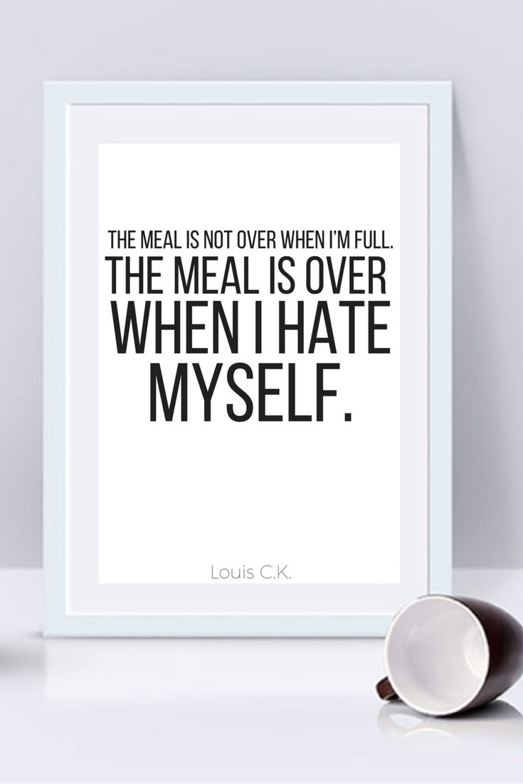 The meal is not over when I'm full, The meal is over when I hate myself - Louis CK quote