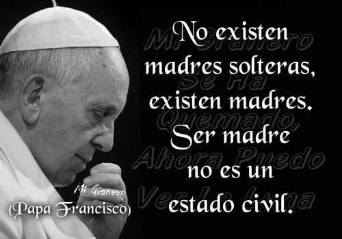 〽️No existen madres solteras, existen madres. Ser madre no es un estado civil. Papa Francisco