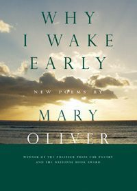 Why I Wake Early: New Poems, by Mary Oliver