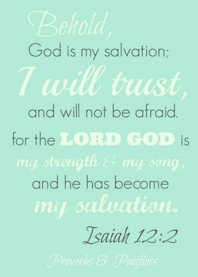 Isaiah 12:2 Behold, God is my salvation:  I will trust and will not be afraid, for the LORD GOD is my strength & my song, and he has become my salvation.