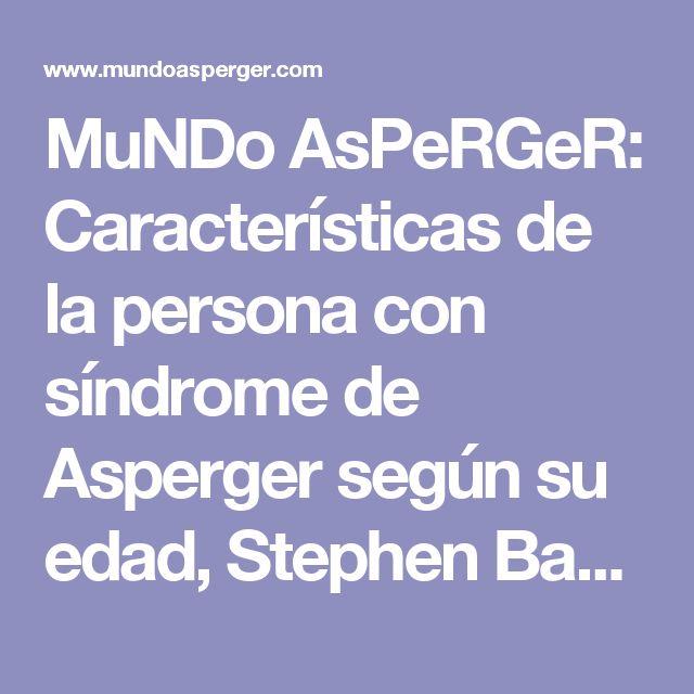 MuNDo AsPeRGeR: Características de la persona con síndrome de Asperger según su edad, Stephen Bauer.