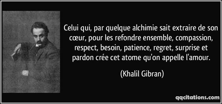 Celui qui, par quelque alchimie sait extraire de son cœur, pour les refondre ensemble, compassion, respect, besoin, patience, regret, surprise et pardon crée cet atome qu'on appelle l'amour. (Khalil Gibran) #citations #KhalilGibran