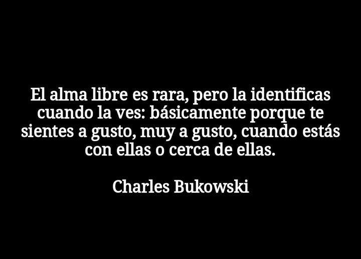 """""""El alma libre es rara, pero la identificas cuando la ves"""" Charles Bukowski"""