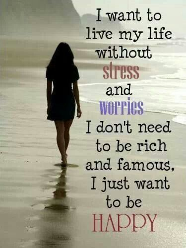 I want to live my life without stress and worries.  I don't need to be rich and famous, I just want to be happy!