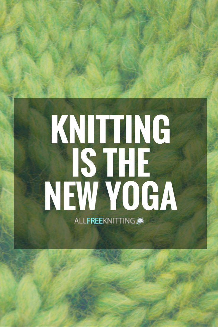 Knitting is the new yoga. Namaste home and knit.