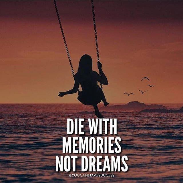 Die with memories not dreams.