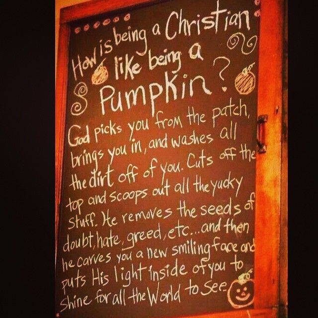 How Being A Christian is Like a Pumpkin?   God picks you from the patch, brings you in, and washed all the dirt off of you. Cuts off the top and scoops out all the yucky stuff. He removes the seeds of doubt, hate, greed, etc... and then carves you a new smiling face and puts His light inside of you to shine for all the World to see.