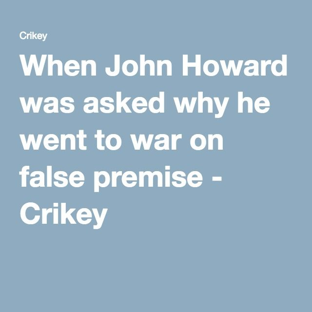 When John Howard was asked why he went to war on false premise - Crikey
