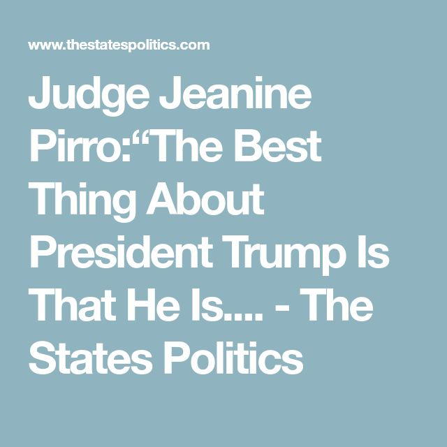 """Judge Jeanine Pirro:""""The Best Thing About President Trump Is That He Is.... - The States Politics"""