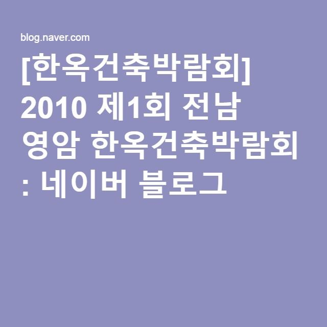 [한옥건축박람회] 2010 제1회 전남 영암 한옥건축박람회 : 네이버 블로그