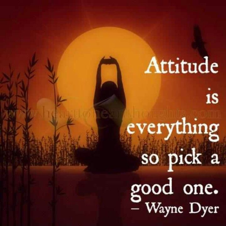 Attitude is everything, so pick a good one. Wayne Dyer