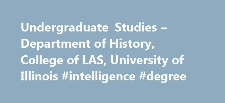 Undergraduate Studies – Department of History, College of LAS, University of Illinois #intelligence #degree http://degree.remmont.com/undergraduate-studies-department-of-history-college-of-las-university-of-illinois-intelligence-degree/  #history degrees # Undergraduate Studies Sharon Kay Penman Magali García Ramis H. G. Wells (science fiction writer who also authored the widly popular OUTLINE OF HISTORY) Carl Sandburg (poet and critic who also wrote the best-selling multi-volume biography…