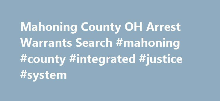 Mahoning County OH Arrest Warrants Search #mahoning #county #integrated #justice #system http://new-zealand.nef2.com/mahoning-county-oh-arrest-warrants-search-mahoning-county-integrated-justice-system/  # Mahoning County OH Arrest Warrants Search Ohio Arrest Records and Warrant Search Completing a Mahoning County, Ohio arrest warrant search could prove to be easier than you thought. As long as you can put your hands on certain pieces of information regarding the place where these arrest…