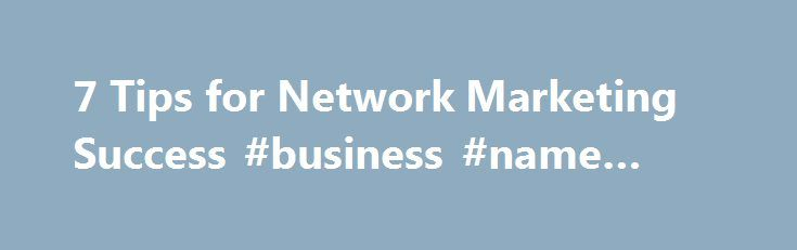 7 Tips for Network Marketing Success #business #name #ideas http://busines.remmont.com/7-tips-for-network-marketing-success-business-name-ideas/  #mlm business # 7 Tips for Network Marketing Success You probably have an image firmly planted in your mind of what network marketing (also known as direct sales or multilevel marketing) is all about–housewives buying and selling Tupperware while gossiping and eating finger sandwiches, or a high-pressure salesperson trying to convince you how…
