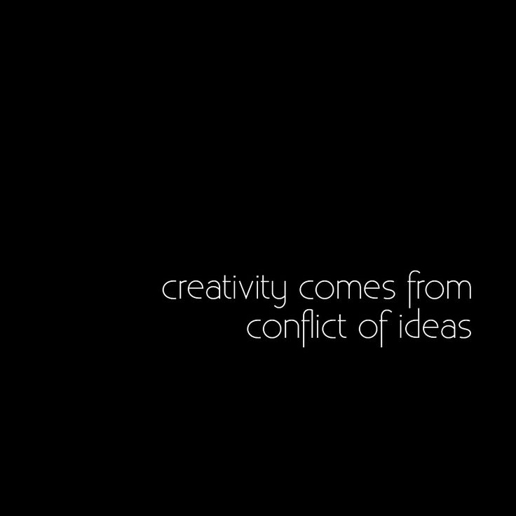 creativity comes from conflict of ideas