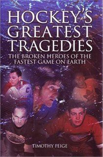 Hockey's Greatest Tragedies: the Broken Heroes of the Fastest Game on Earth, by Timothy Feige.