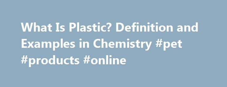 What Is Plastic? Definition and Examples in Chemistry #pet #products #online http://pet.remmont.com/what-is-plastic-definition-and-examples-in-chemistry-pet-products-online/  What Is Plastic? – Definition in Chemistry Anne Helmenstine, Ph.D. is an author and consultant with a broad scientific and medical background. Read more Updated November 15, 2016. Question: What Is Plastic? Have you ever wondered about the chemical composition of plastic or what it is made of? Here s a look a what…