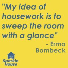 """""""My idea of housework is to sweep the room with a glance."""" - Erma Bombeck"""
