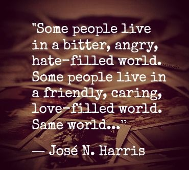 I don't believe it's all view or attitude. There are mean people and hard circumstances. Attitude may help, but it does not change reality.  And I think it's an unfair judgement we make of people when we think they can just think their way into a happy, successful, love-filled world.