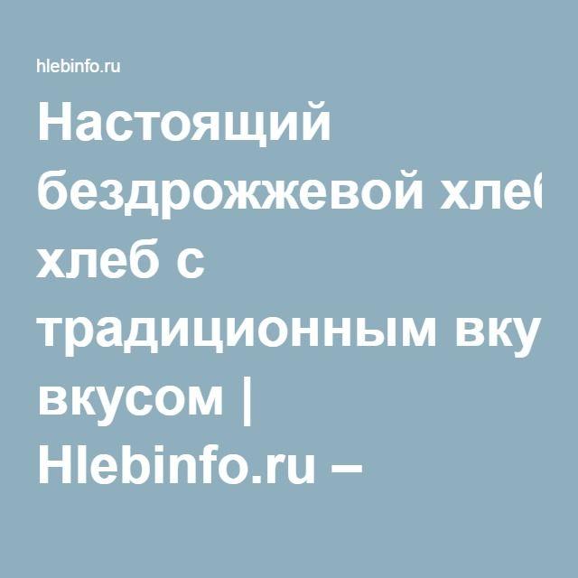 Настоящий бездрожжевой хлеб с традиционным вкусом | Hlebinfo.ru – рецепты хлеба, оборудование для пекарни и дома