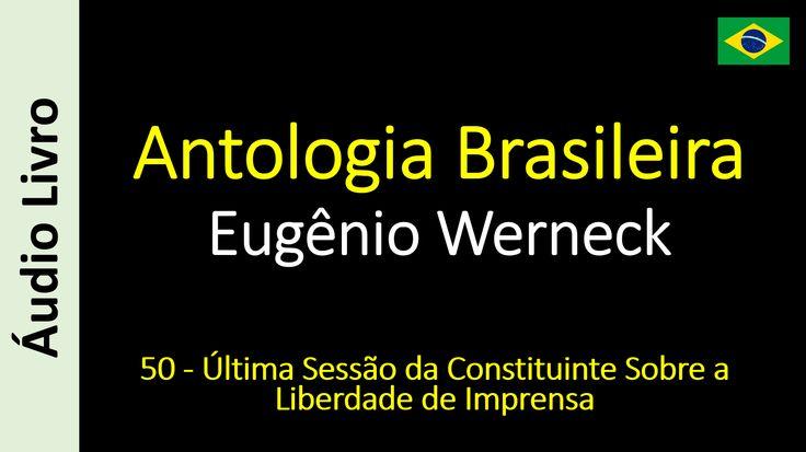 Eugênio Werneck - Antologia Brasileira - 50 - Última Sessão da Constituinte Sobre a Liberdade de Imprensa