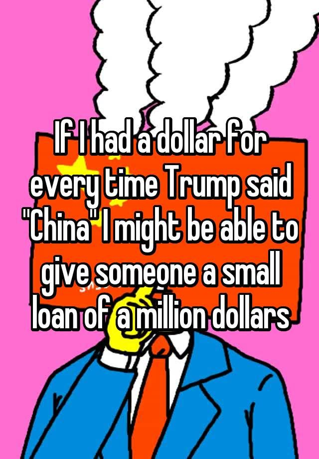 """If I had a dollar for every time Trump said ""China"" I might be able to give someone a small loan of a million dollars"""