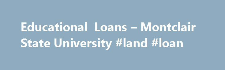 Educational Loans – Montclair State University #land #loan http://canada.remmont.com/educational-loans-montclair-state-university-land-loan/  #education loans # Educational Loans Welcome to the Montclair State University Educational Loan Page By clicking on the various loan program links below, you will be re-directed to an in depth explanation of each loan program's: Loan Requirements Application Process Loan Limits Interest Rates Federal Stafford Loan (Student ) The Stafford Loan is…